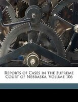 Reports Of Cases In The Supreme Court Of Nebraska, Volume 106