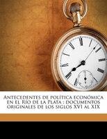 Antecedentes de política económica en el Río de la Plata: documentos originales de los siglos XVI al XIX