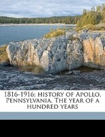 1816-1916; History Of Apollo, Pennsylvania. The Year Of A Hundred Years