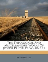 The Theological And Miscellaneous Works Of Joseph Priestley, Volume 12
