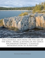 The Catholic Doctrine On The Use Of The Bible: Being A Review Of His Grace Archbishop Dixon's Catholic Introduction To