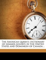 The American Queen's Dictionary Of Summer Resorts In The United States And Dominion Of Canada ..