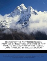 History Of The New Netherlands, Province Of New York, And State Of New York, To The Adoption Of The Federal Constitution / By Will