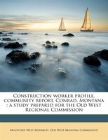 Construction Worker Profile, Community Report, Conrad, Montana: A Study Prepared For The Old West Regional Commission