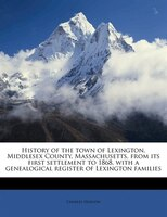 History Of The Town Of Lexington, Middlesex County, Massachusetts, From Its First Settlement To 1868, With A Genealogical Register