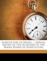 Agriculture Of Maine. ... Annual Report Of The Secretary Of The Maine Board Of Agriculture