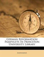 German Reformation Pamphlets In Princeton University Library