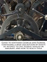 Guide To Southern Georgia And Florida, Containing A Brief Description Of Points Of Interest To The Tourist, Invalid Or Emigrant, A