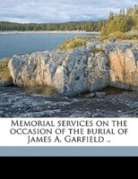 Memorial Services On The Occasion Of The Burial Of James A. Garfield ..