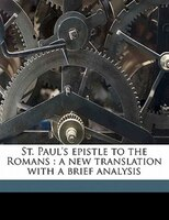 St. Paul's Epistle To The Romans: A New Translation With A Brief Analysis
