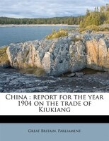 China: Report For The Year 1904 On The Trade Of Kiukiang