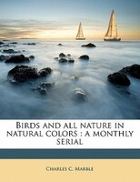 Birds And All Nature In Natural Colors: A Monthly Serial