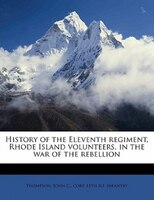 History Of The Eleventh Regiment, Rhode Island Volunteers, In The War Of The Rebellion