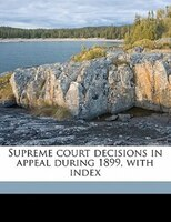 Supreme Court Decisions In Appeal During 1899, With Index