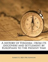 A History Of Virginia: From Its Discovery And Settlement By Europeans To The Present Time