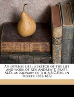 An Intense Life: A Sketch Of The Life And Work Of Rev. Andrew T. Pratt, M.d., Missionary Of The A.b.c.f.m., In Turke