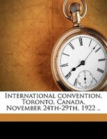 International Convention, Toronto, Canada, November 24th-29th, 1922 ..