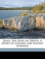 Jesus, The King Of Truth. A Series Of Lessons For Sunday Schools