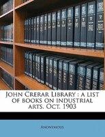 John Crerar Library: A List Of Books On Industrial Arts. Oct. 1903