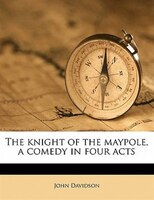 The Knight Of The Maypole, A Comedy In Four Acts