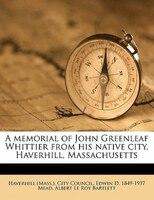 A Memorial Of John Greenleaf Whittier From His Native City, Haverhill, Massachusetts