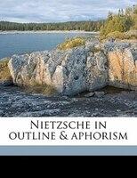 Nietzsche In Outline & Aphorism