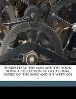 Shakespeare; The Man And The Book: Being A Collection Of Occasional Papers On The Bard And His Writings ..
