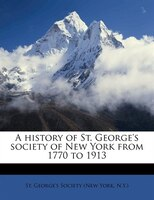 A History Of St. George's Society Of New York From 1770 To 1913