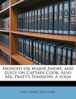 Monody On Major Andre; And Elegy On Captain Cook. Also Mr. Pratt's Sympathy. A Poem