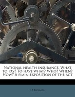 National Health Insurance. What To Pay? To Have What? Who? When? How? A Plain Exposition Of The Act