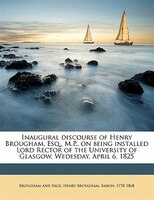 Inaugural Discourse Of Henry Brougham, Esq., M.p., On Being Installed Lord Rector Of The University Of Glasgow, Wedesday, April 6,