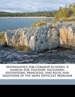 Mathematics For Common Schools. A Manual For Teachers, Including Definitions, Principles, And Rules And Solutions Of The More Diff