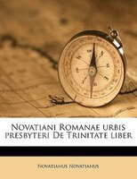 Novatiani Romanae Urbis Presbyteri De Trinitate Liber