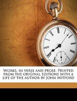 Works, In Verse And Prose. Printed From The Original Editions With A Life Of The Author By John Mitford
