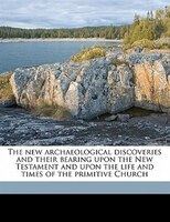 The New Archaeological Discoveries And Their Bearing Upon The New Testament And Upon The Life And Times Of The Primitive Church