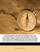 Institutional History Of Virginia In The Seventeenth Century; An Inquiry Into The Religious, Moral, Educational, Legal, Military,
