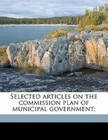 Selected Articles On The Commission Plan Of Municipal Government;