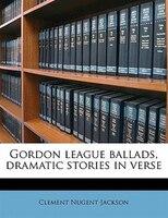 Gordon League Ballads, Dramatic Stories In Verse