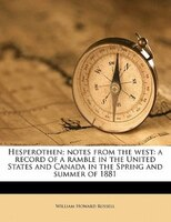 Hesperothen; Notes From The West: A Record Of A Ramble In The United States And Canada In The Spring And Summer Of 1881