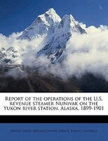 Report Of The Operations Of The U.s. Revenue Steamer Nunivak On The Yukon River Station, Alaska, 1899-1901