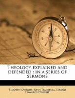 Theology Explained And Defended: In A Series Of Sermons