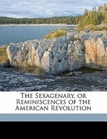 The Sexagenary, Or Reminiscences Of The American Revolution