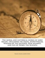 The Moral And Historical Works Of Lord Bacon: Including His Essays, Apophthegms, Wisdom Of The Ancients, New Atlantis, And Life Of