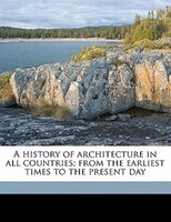 A History Of Architecture In All Countries; From The Earliest Times To The Present Day
