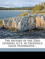 The History Of The 33rd Division, A.e.f., By Frederick Louis Huidekoper ..