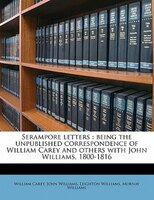 Serampore Letters: Being The Unpublished Correspondence Of William Carey And Others With John Williams, 1800-1816