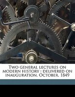 Two General Lectures On Modern History: Delivered On Inauguration, October, 1849