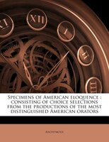 Specimens Of American Eloquence: Consisting Of Choice Selections From The Productions Of The Most Distinguished American Orators