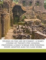 Studies In The Life Of Christ: A Year's Course Of Twenty-five Lessons, Providing A Daily Scheme For Personal Study