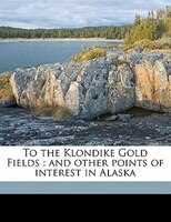 To The Klondike Gold Fields: And Other Points Of Interest In Alaska